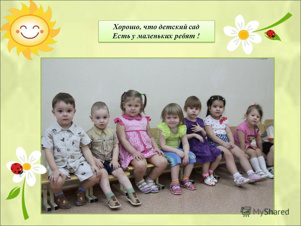 Хорошо, что детский сад Есть у маленьких ребят ! Хорошо, что детский сад Есть у маленьких ребят !