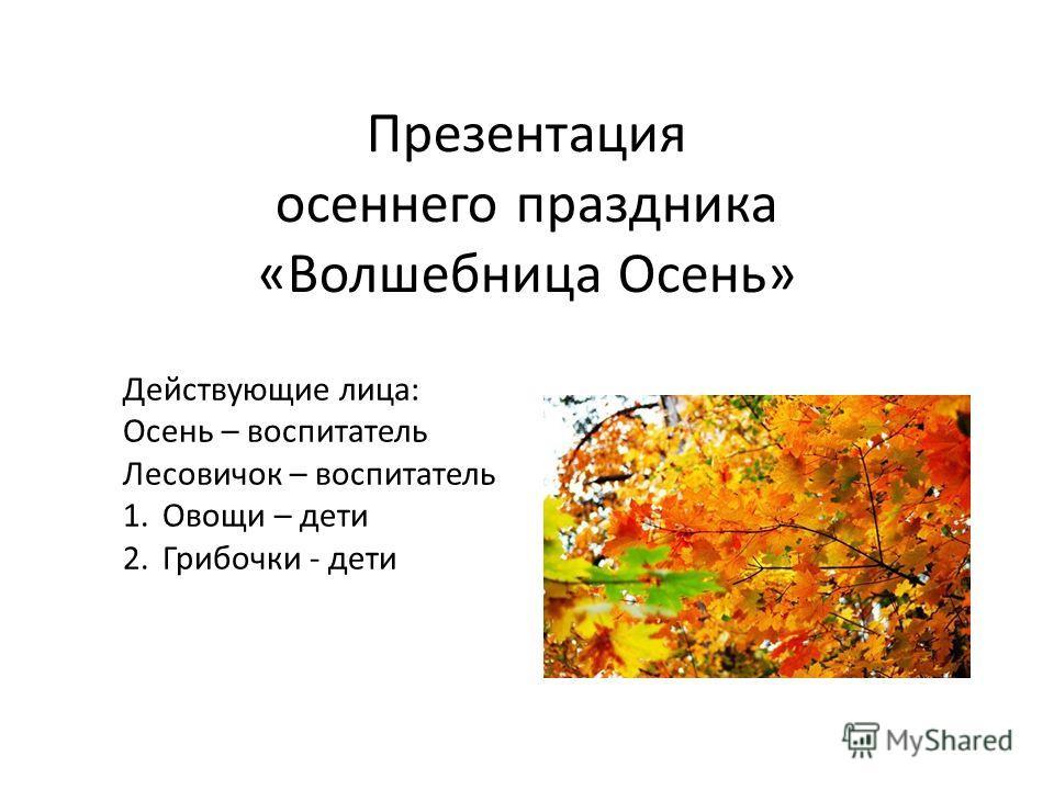 Презентация осеннего праздника «Волшебница Осень» Действующие лица: Осень – воспитатель Лесовичок – воспитатель 1.Овощи – дети 2.Грибочки - дети