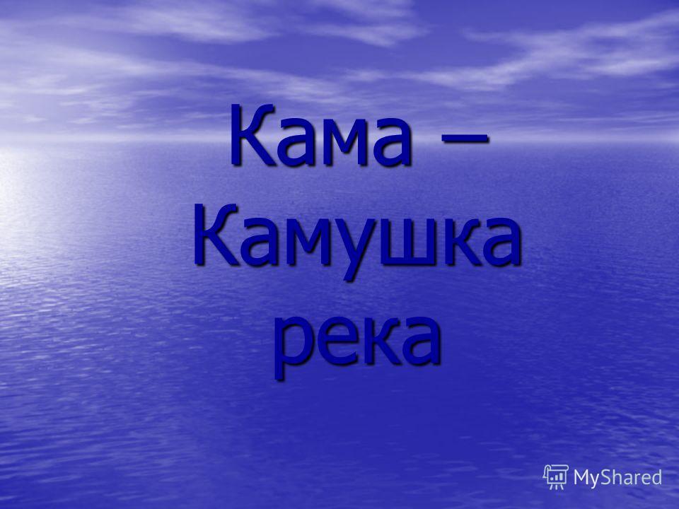 Кама – Камушка река