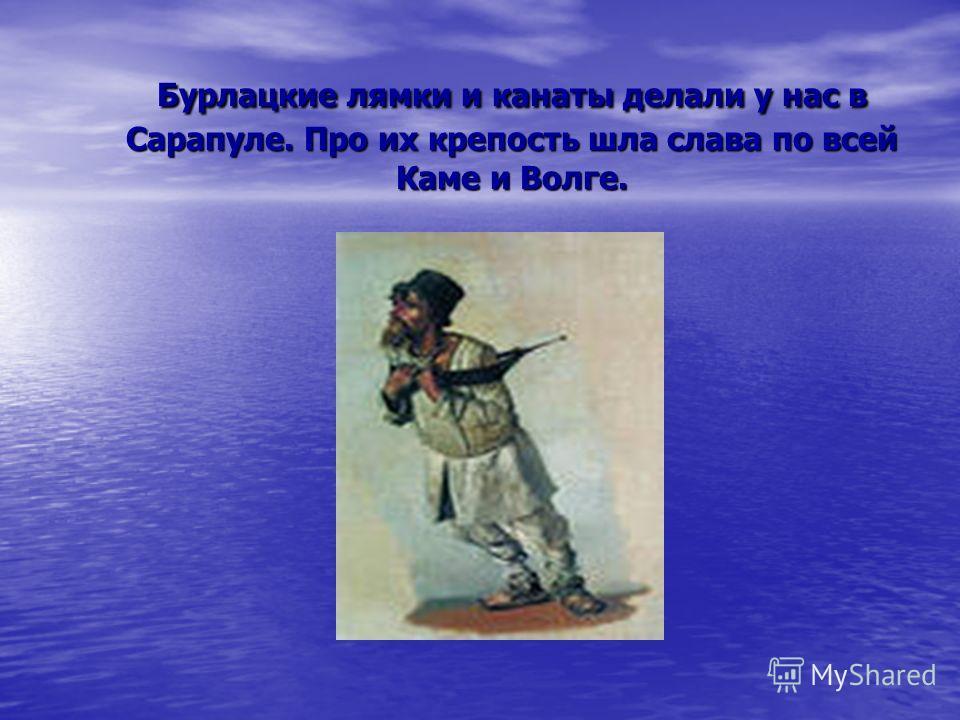 Бурлацкие лямки и канаты делали у нас в Сарапуле. Про их крепость шла слава по всей Каме и Волге.