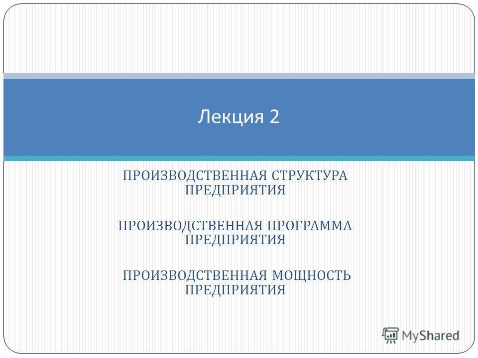 ПРОИЗВОДСТВЕННАЯ СТРУКТУРА ПРЕДПРИЯТИЯ ПРОИЗВОДСТВЕННАЯ ПРОГРАММА ПРЕДПРИЯТИЯ ПРОИЗВОДСТВЕННАЯ МОЩНОСТЬ ПРЕДПРИЯТИЯ Лекция 2