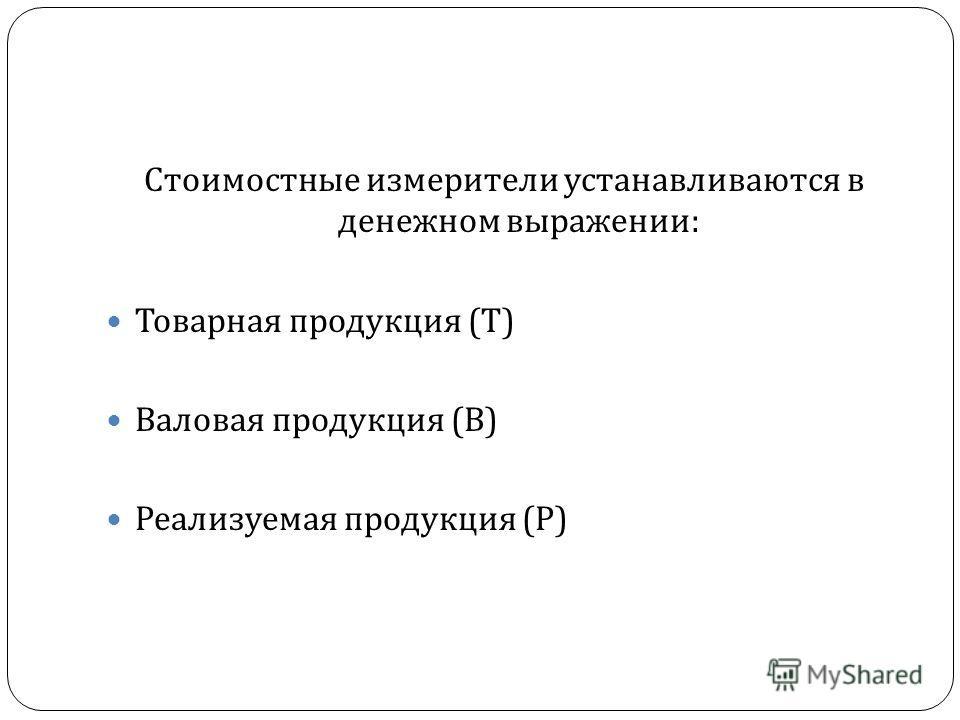 Стоимостные измерители устанавливаются в денежном выражении : Товарная продукция ( Т ) Валовая продукция ( В ) Реализуемая продукция ( Р )