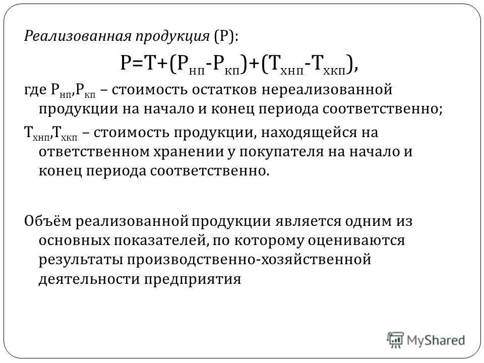 Реализованная продукция ( Р ): Р = Т +( Р нп - Р кп )+( Т хнп - Т хкп ), где Р нп, Р кп – стоимость остатков нереализованной продукции на начало и конец периода соответственно ; Т хнп, Т хкп – стоимость продукции, находящейся на ответственном хранени