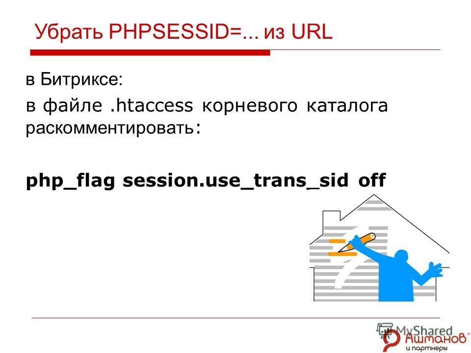 Убрать PHPSESSID=... из URL в Битриксе: в файле.htaccess корневого каталога раскомментировать : php_flag session.use_trans_sid off