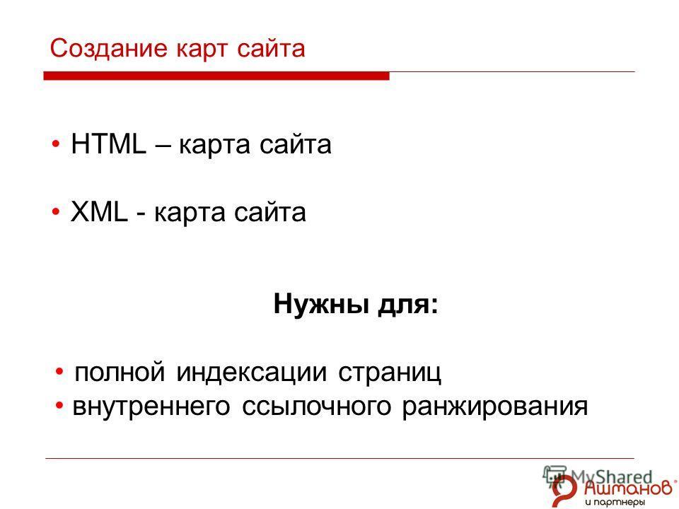 HTML – карта сайта XML - карта сайта Создание карт сайта Нужны для: полной индексации страниц внутреннего ссылочного ранжирования