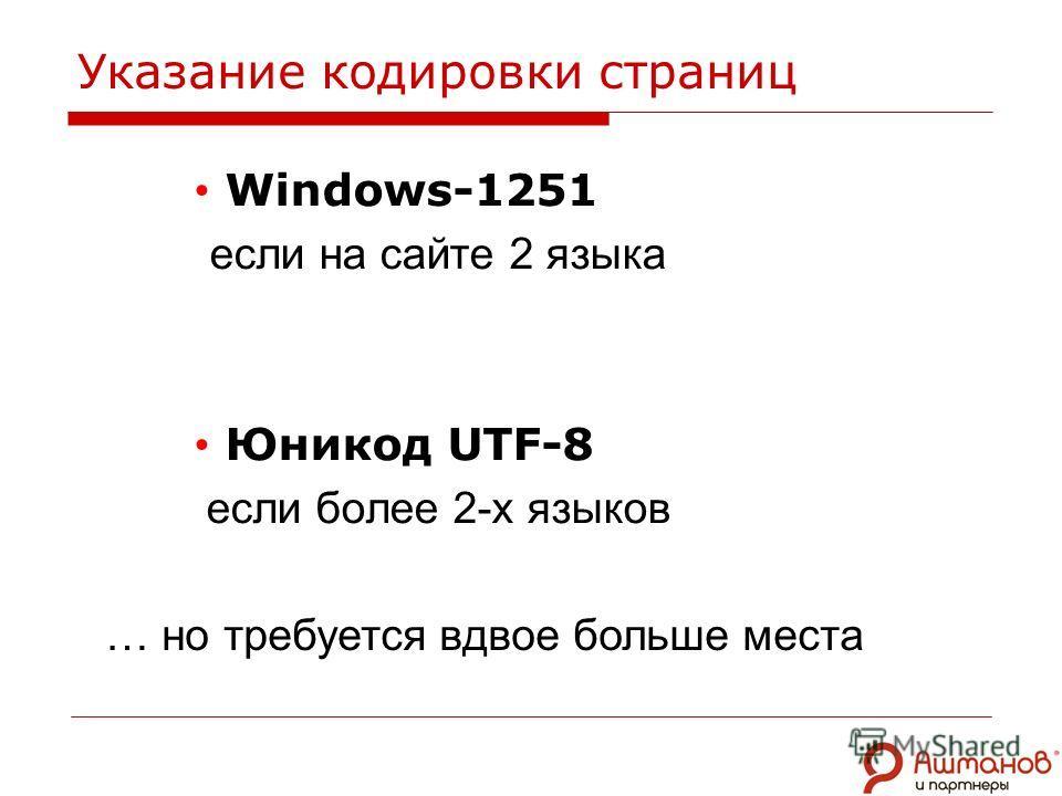 Указание кодировки страниц Windows-1251 если на сайте 2 языка Юникод UTF-8 если более 2-х языков … но требуется вдвое больше места