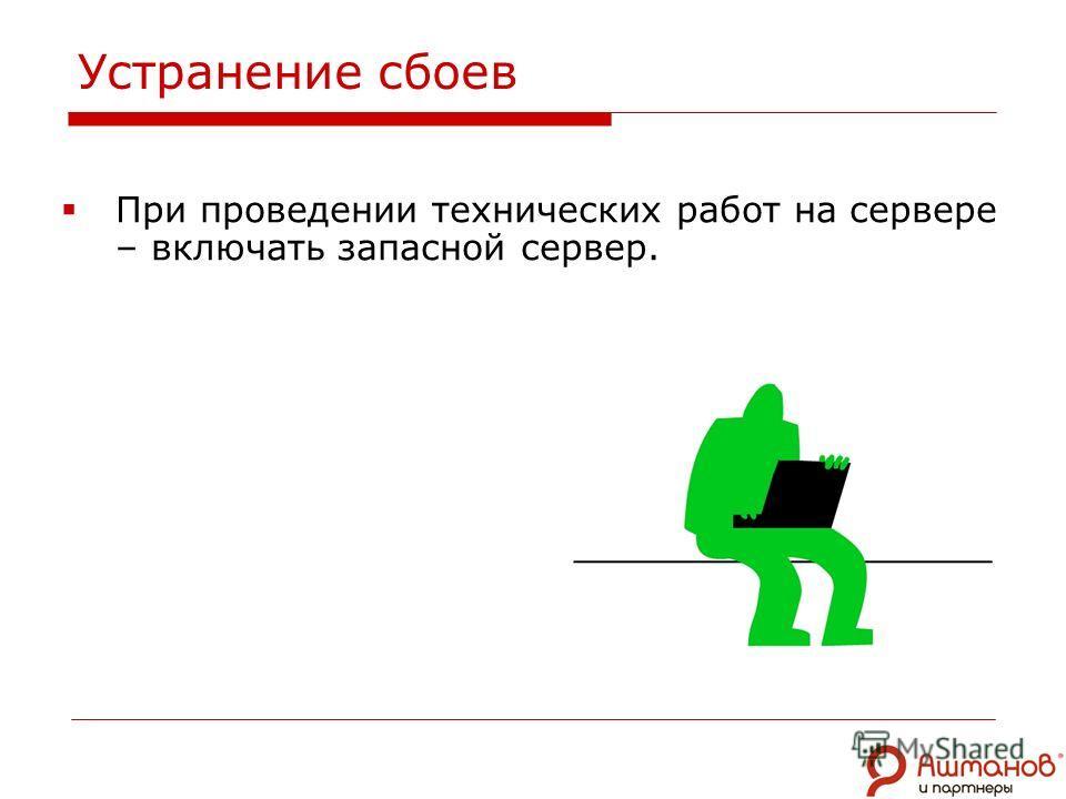 При проведении технических работ на сервере – включать запасной сервер. Устранение сбоев
