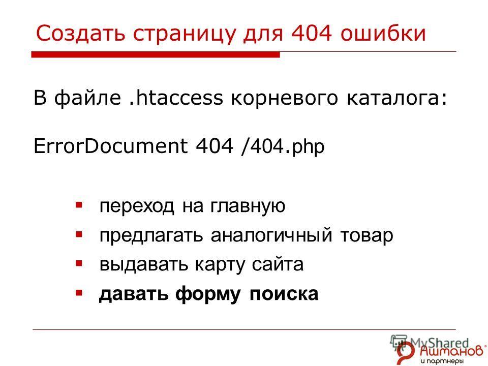 В файле.htaccess корневого каталога: ErrorDocument 404 / 404. php переход на главную предлагать аналогичный товар выдавать карту сайта давать форму поиска