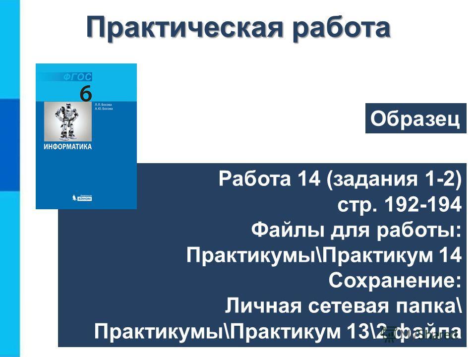 Работа 14 (задания 1-2) стр. 192-194 Файлы для работы: Практикумы\Практикум 14 Сохранение: Личная сетевая папка\ Практикумы\Практикум 13\2 файла Практическая работа Образец