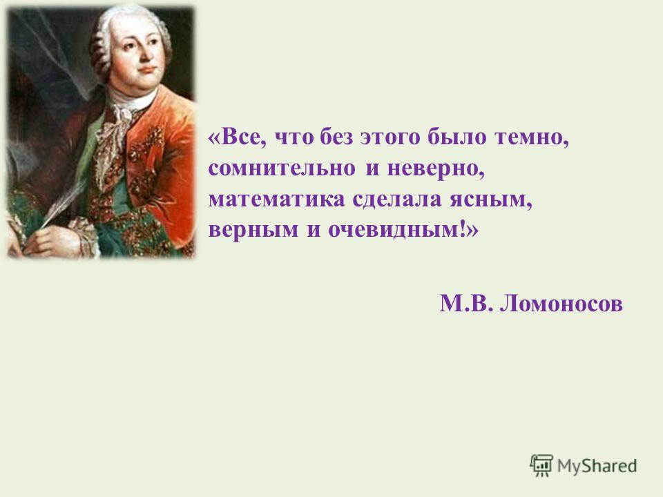 «Все, что без этого было темно, сомнительно и неверно, математика сделала ясным, верным и очевидным!» М.В. Ломоносов