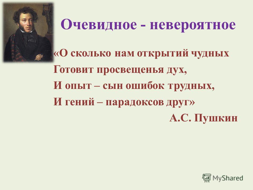 Очевидное - невероятное «О сколько нам открытий чудных Готовит просвещенья дух, И опыт – сын ошибок трудных, И гений – парадоксов друг» А.С. Пушкин