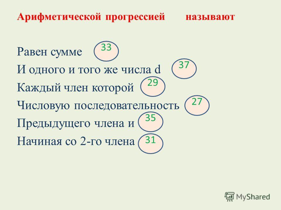 Арифметической прогрессиейназывают Равен сумме И одного и того же числа d Каждый член которой Числовую последовательность Предыдущего члена и Начиная со 2-го члена 33 37 29 27 35 31