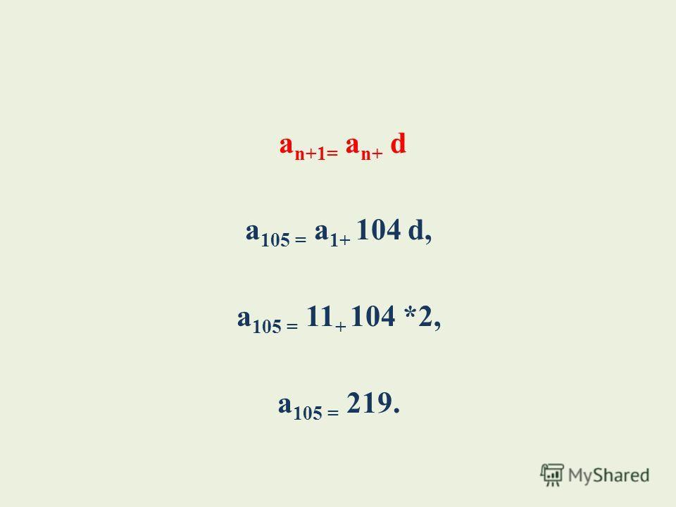а n+1= a n+ d а 105 = a 1+ 104 d, а 105 = 11 + 104 *2, а 105 = 219.
