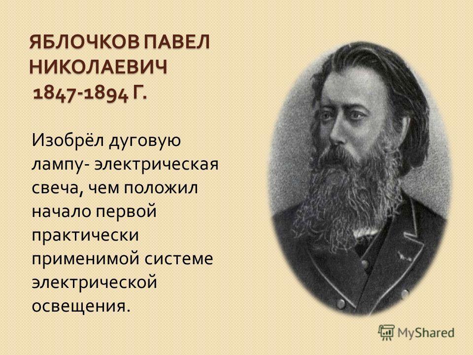ЯБЛОЧКОВ ПАВЕЛ НИКОЛАЕВИЧ 1847-1894 Г. Изобрёл дуговую лампу - электрическая свеча, чем положил начало первой практически применимой системе электрической освещения.
