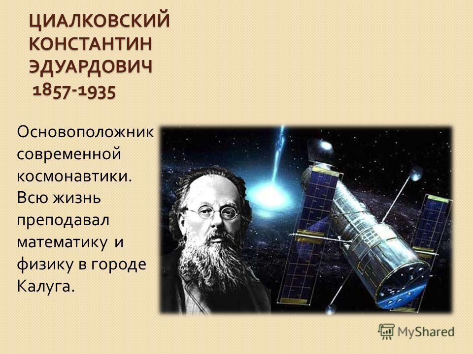 ЦИАЛКОВСКИЙ КОНСТАНТИН ЭДУАРДОВИЧ 1857-1935 Основоположник современной космонавтики. Всю жизнь преподавал математику и физику в городе Калуга.