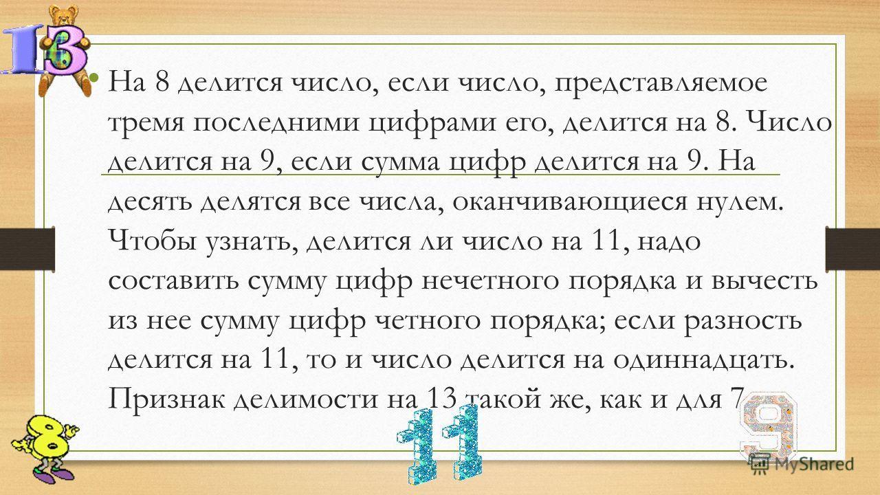 На 8 делится число, если число, представляемое тремя последними цифрами его, делится на 8. Число делится на 9, если сумма цифр делится на 9. На десять делятся все числа, оканчивающиеся нулем. Чтобы узнать, делится ли число на 11, надо составить сумму