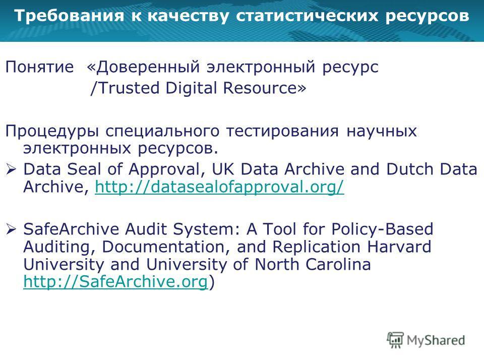 Требования к качеству статистических ресурсов Понятие «Доверенный электронный ресурс /Trusted Digital Resource» Процедуры специального тестирования научных электронных ресурсов. Data Seal of Approval, UK Data Archive and Dutch Data Archive, http://da