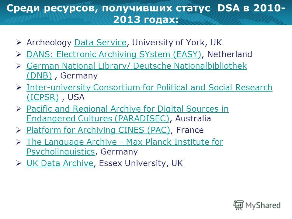 Среди ресурсов, получивших статус DSA в 2010- 2013 годах: Archeology Data Service, University of York, UKData Service DANS: Electronic Archiving SYstem (EASY), Netherland DANS: Electronic Archiving SYstem (EASY) German National Library/ Deutsche Nati