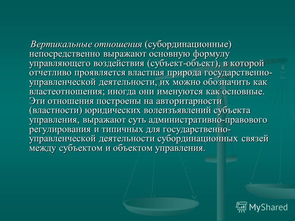 Вертикальные отношения (субординационные) непосредственно выражают основную формулу управляющего воздействия (субъект-объект), в которой отчетливо проявляется властная природа государственно- управленческой деятельности, их можно обозначить как власт