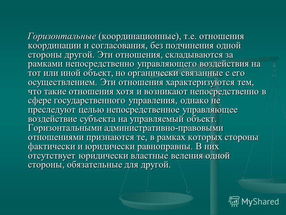 Горизонтальные (координационные), т.е. отношения координации и согласования, без подчинения одной стороны другой. Эти отношения, складываются за рамками непосредственно управляющего воздействия на тот или иной объект, но органически связанные с его о