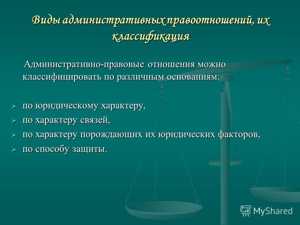 Виды административных правоотношений, их классификация Административно-правовые отношения можно классифицировать по различным основаниям: Административно-правовые отношения можно классифицировать по различным основаниям: по юридическому характеру, по
