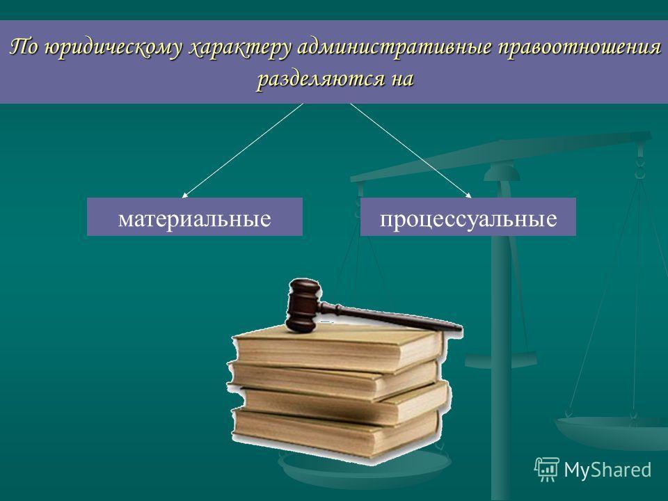 По юридическому характеру административные правоотношения разделяются на материальныепроцессуальные