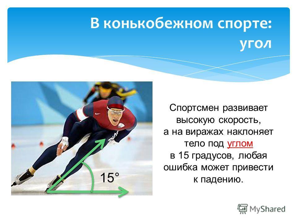 Спортсмен развивает высокую скорость, а на виражах наклоняет тело под углом в 15 градусов, любая ошибка может привести к падению. В конькобежном спорте: угол 15°