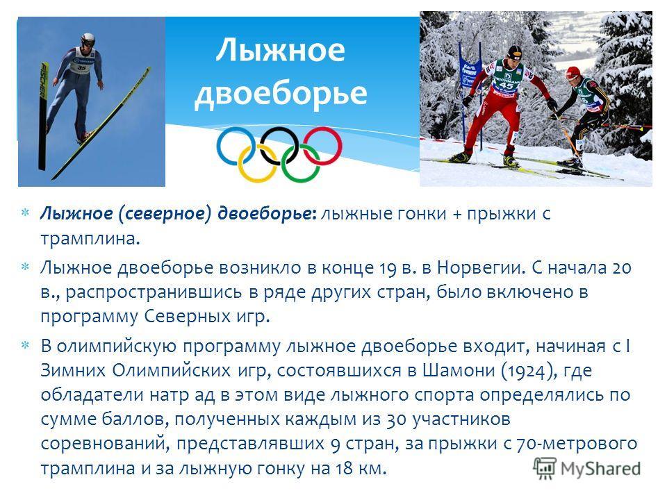 Лыжное (северное) двоеборье: лыжные гонки + прыжки с трамплина. Лыжное двоеборье возникло в конце 19 в. в Норвегии. С начала 20 в., распространившись в ряде других стран, было включено в программу Северных игр. В олимпийскую программу лыжное двоеборь