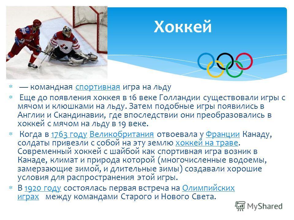 командная спортивная игра на льдуспортивная Еще до появления хоккея в 16 веке Голландии существовали игры с мячом и клюшками на льду. Затем подобные игры появились в Англии и Скандинавии, где впоследствии они преобразовались в хоккей с мячом на льду