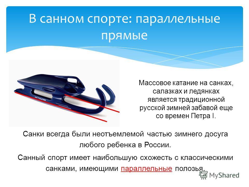 Санки всегда были неотъемлемой частью зимнего досуга любого ребенка в России. Санный спорт имеет наибольшую схожесть с классическими санками, имеющими параллельные полозья. В санном спорте: параллельные прямые Массовое катание на санках, салазках и л