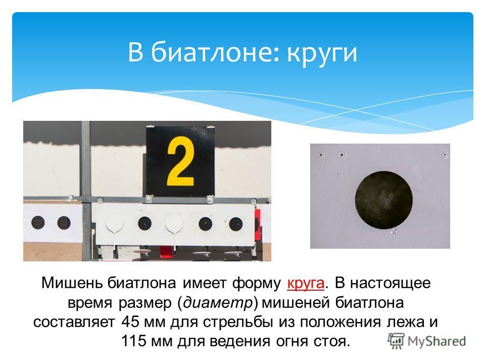 В биатлоне: круги Мишень биатлона имеет форму круга. В настоящее время размер (диаметр) мишеней биатлона составляет 45 мм для стрельбы из положения лежа и 115 мм для ведения огня стоя.