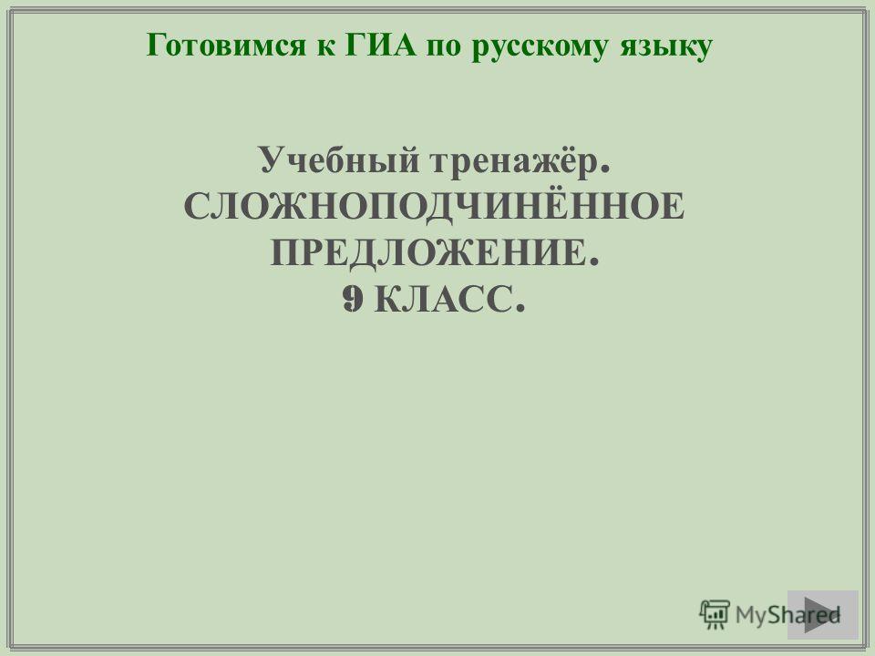 Готовимся к ГИА по русскому языку Учебный тренажёр. СЛОЖНОПОДЧИНЁННОЕ ПРЕДЛОЖЕНИЕ. 9 КЛАСС.
