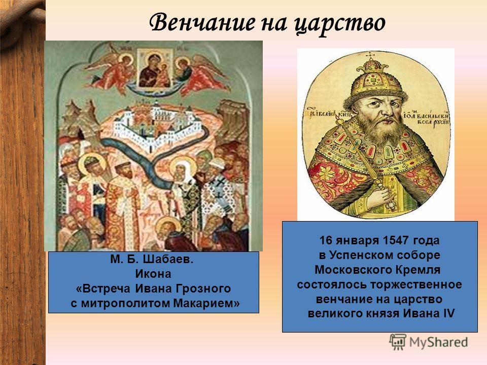 Венчание на царство М. Б. Шабаев. Икона «Встреча Ивана Грозного с митрополитом Макарием» 16 января 1547 года в Успенском соборе Московского Кремля состоялось торжественное венчание на царство великого князя Ивана IV