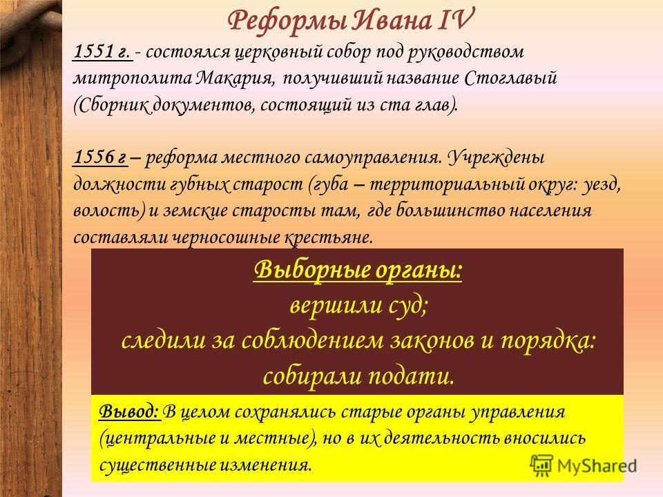 Реформы Ивана IV 1551 г. - состоялся церковный собор под руководством митрополита Макария, получивший название Стоглавый (Сборник документов, состоящий из ста глав). 1556 г – реформа местного самоуправления. Учреждены должности губных старост (губа –