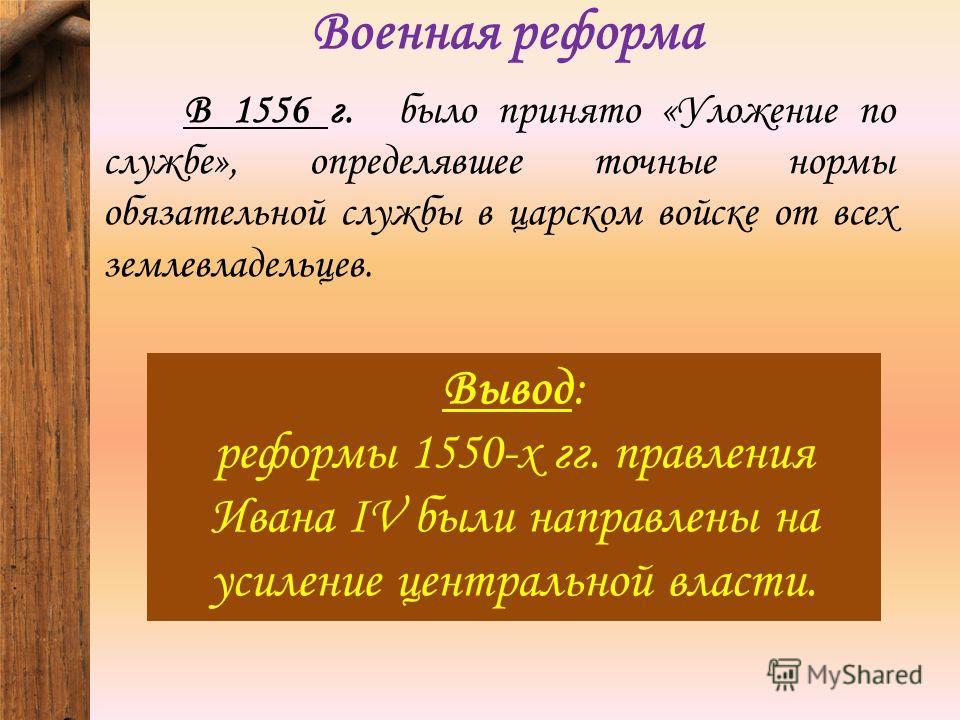 Военная реформа В 1556 г. было принято «Уложение по службе», определявшее точные нормы обязательной службы в царском войске от всех землевладельцев. Вывод: реформы 1550-х гг. правления Ивана IV были направлены на усиление центральной власти.