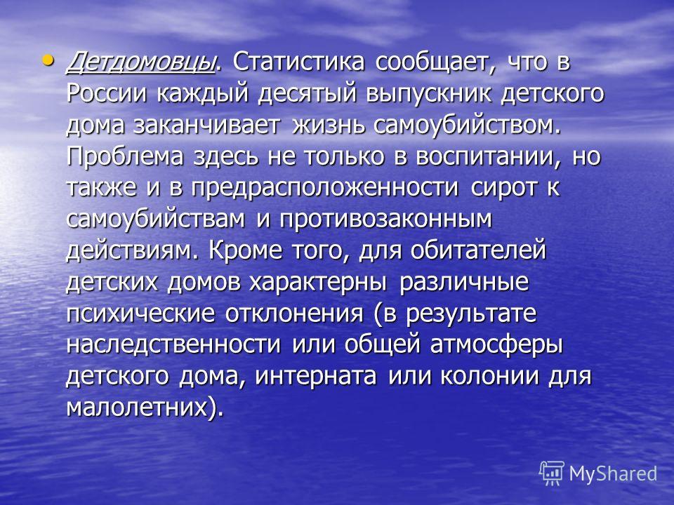 Детдомовцы. Статистика сообщает, что в России каждый десятый выпускник детского дома заканчивает жизнь самоубийством. Проблема здесь не только в воспитании, но также и в предрасположенности сирот к самоубийствам и противозаконным действиям. Кроме тог