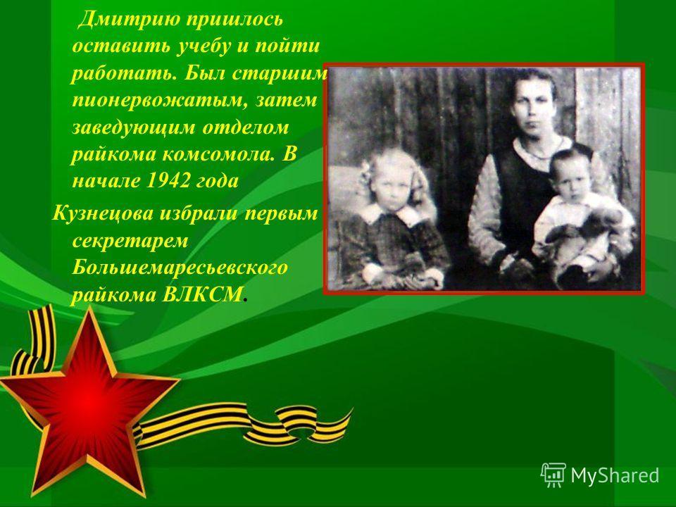 Дмитрию пришлось оставить учебу и пойти работать. Был старшим пионервожатым, затем заведующим отделом райкома комсомола. В начале 1942 года Кузнецова избрали первым секретарем Большемаресьевского райкома ВЛКСМ.