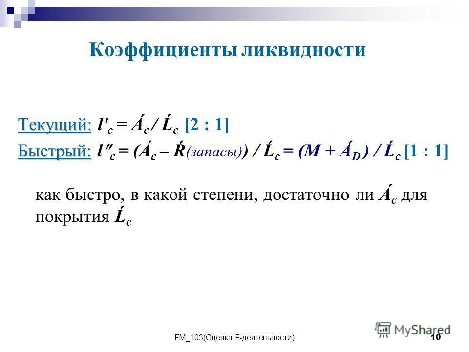FM_103(Оценка F-деятельности)10 Текущий: Текущий: l' с = Á с / Ĺ с [2 : 1] Быстрый: Быстрый: l с = (Á с – Ŕ (запасы) ) / Ĺ с = (M + Á D ) / Ĺ с [1 : 1] как быстро, в какой степени, достаточно ли Á с для покрытия Ĺ с Коэффициенты ликвидности