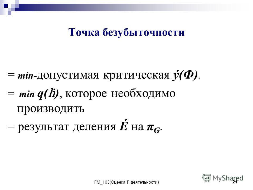 FM_103(Оценка F-деятельности)21 Точка безубыточности = min- допустимая критическая ý(Ф). = min q( ), которое необходимо производить = результат деления É на π G.