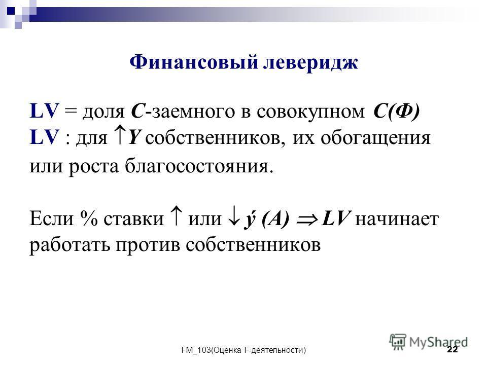 FM_103(Оценка F-деятельности)22 LV = доля C-заемного в совокупном C(Ф) LV : для Y собственников, их обогащения или роста благосостояния. Если % ставки или ý (A) LV начинает работать против собственников Финансовый леверидж