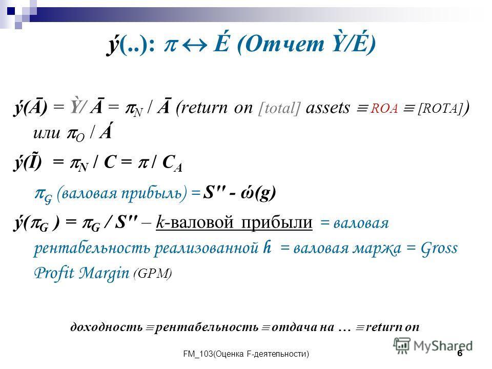 FM_103(Оценка F-деятельности)6 ý(..): É (Отчет /É) ý(Ā) = / Ā = N / Ā (return on [total] assets ROA [ROTA] ) или О / Á ý(Ĩ) = N / C = / C A G (валовая прибыль) = S'' - ώ(g) ý( G ) = G / S'' – k-валовой прибыли = валовая рентабельность реализованной h
