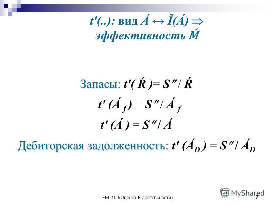 FM_103(Оценка F-деятельности)7 t'(..): вид Á Ĩ(Á) эффективность Запасы: Запасы: t'( Ŕ )= S / Ŕ t' (Á f ) = S / Á f t' (Á ) = S / Á Дебиторская задолженность: Дебиторская задолженность: t' (Á D ) = S / Á D