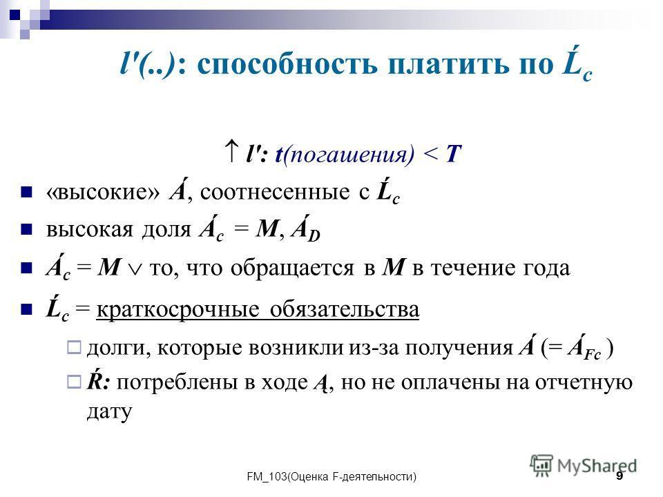 FM_103(Оценка F-деятельности)9 l'(..): способность платить по Ĺ с l': t(погашения) < T «высокие» Á, соотнесенные с Ĺ с высокая доля Á с = M, Á D Á с = M то, что обращается в M в течение года Ĺ с = краткосрочные обязательства долги, которые возникли и