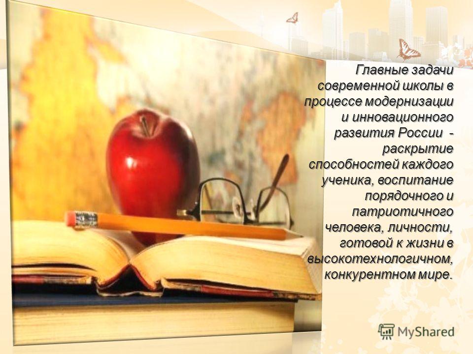 Главные задачи современной школы в процессе модернизации и инновационного развития России - раскрытие способностей каждого ученика, воспитание порядочного и патриотичного человека, личности, готовой к жизни в высокотехнологичном, конкурентном мире.
