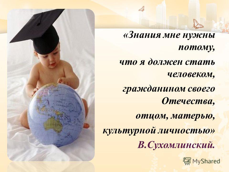 « Знания мне нужны потому, что я должен стать человеком, гражданином своего Отечества, отцом, матерью, культурной личностью » В. Сухомлинский.