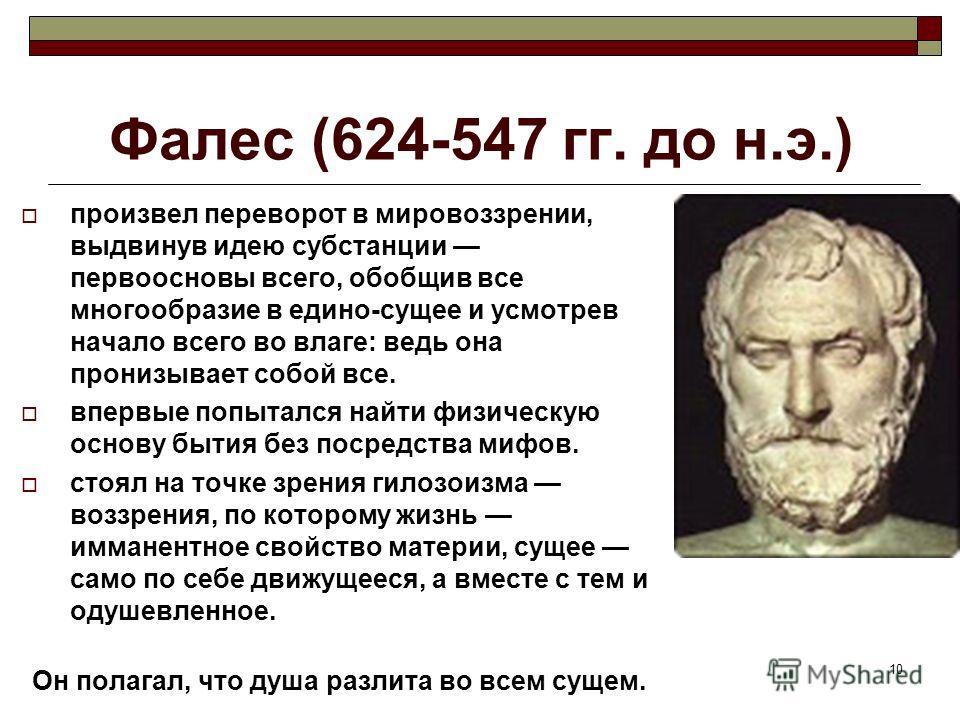 10 Фалес (624-547 гг. до н.э.) произвел переворот в мировоззрении, выдвинув идею субстанции первоосновы всего, обобщив все многообразие в едино-сущее и усмотрев начало всего во влаге: ведь она пронизывает собой все. впервые попытался найти физическую