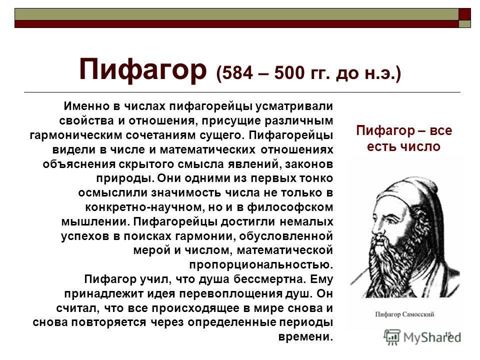 15 Пифагор (584 – 500 гг. до н.э.) Именно в числах пифагорейцы усматривали свойства и отношения, присущие различным гармоническим сочетаниям сущего. Пифагорейцы видели в числе и математических отношениях объяснения скрытого смысла явлений, законов пр