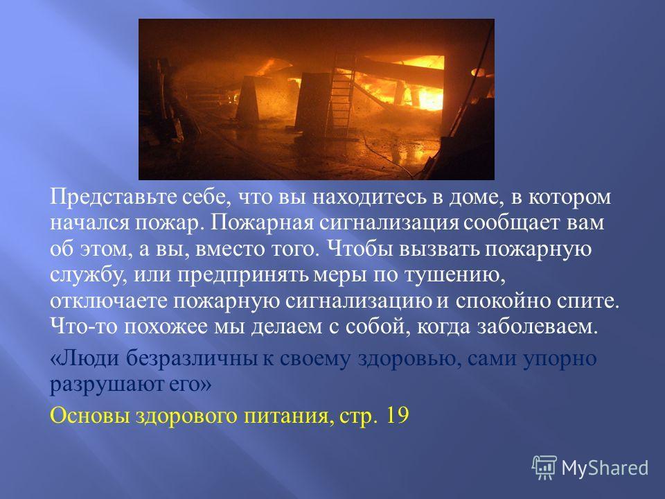 Представьте себе, что вы находитесь в доме, в котором начался пожар. Пожарная сигнализация сообщает вам об этом, а вы, вместо того. Чтобы вызвать пожарную службу, или предпринять меры по тушению, отключаете пожарную сигнализацию и спокойно спите. Что