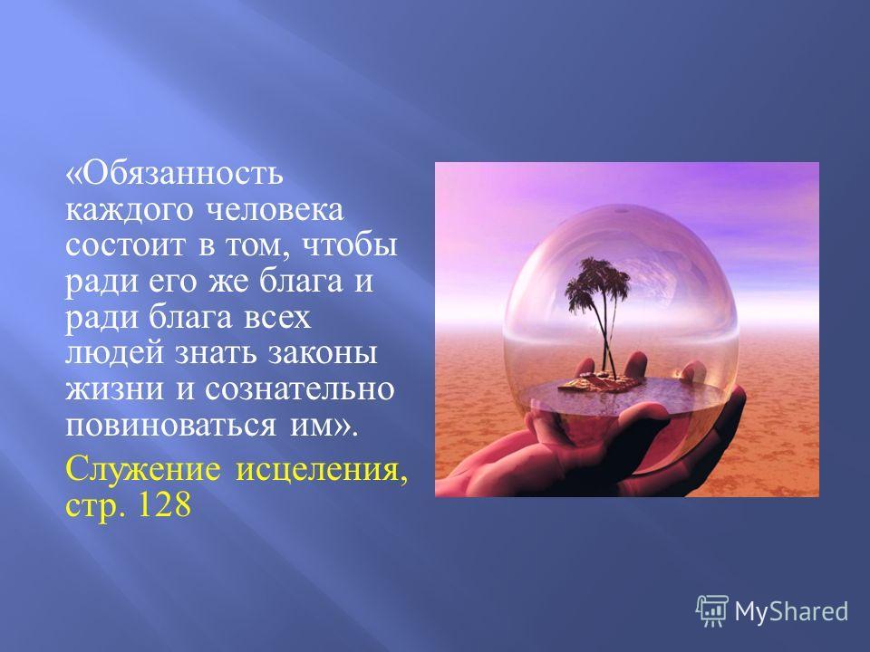 « Обязанность каждого человека состоит в том, чтобы ради его же блага и ради блага всех людей знать законы жизни и сознательно повиноваться им ». Служение исцеления, стр. 128