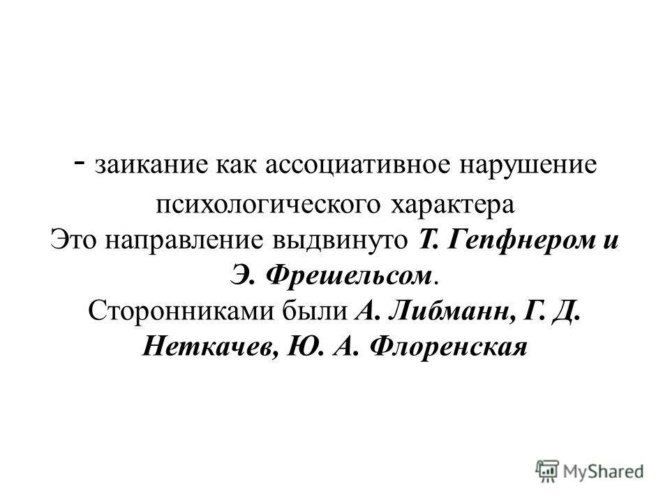 - заикание как ассоциативное нарушение психологического характера Это направление выдвинуто Т. Гепфнером и Э. Фрешельсом. Сторонниками были А. Либманн, Г. Д. Неткачев, Ю. А. Флоренская